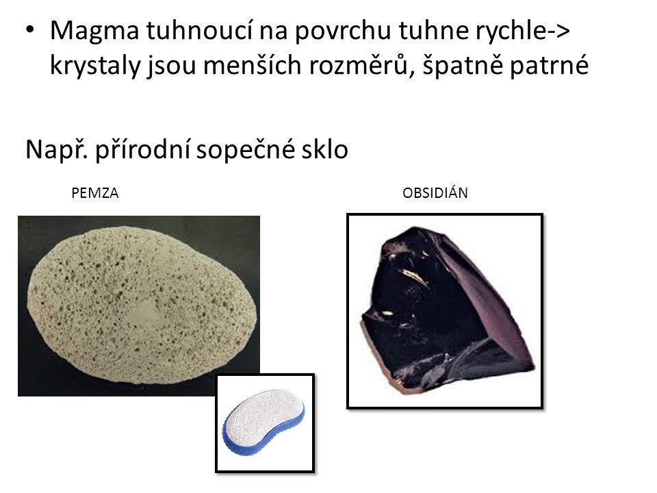 Magma tuhnoucí na povrchu tuhne rychle-> krystaly jsou menších rozměrů, špatně patrné Např. přírodní sopečné sklo PEMZA OBSIDIÁN