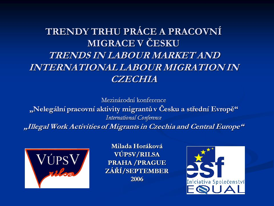 "TRENDY TRHU PRÁCE A PRACOVNÍ MIGRACE V ČESKU TRENDS IN LABOUR MARKET AND INTERNATIONAL LABOUR MIGRATION IN CZECHIA Mezinárodní konference ""Nelegální pracovní aktivity migrantů v Česku a střední Evropě International Conference ""Illegal Work Activities of Migrants in Czechia and Central Europe Milada Horáková VÚPSV/RILSA PRAHA /PRAGUE ZÁŘÍ/SEPTEMBER2006"