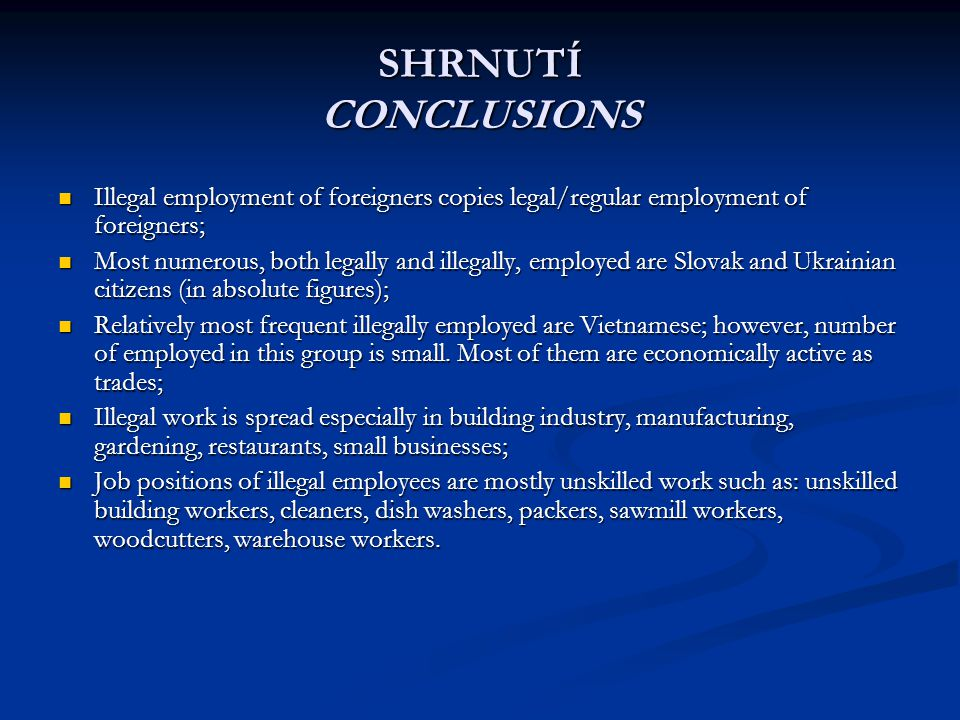 SHRNUTÍ CONCLUSIONS Illegal employment of foreigners copies legal/regular employment of foreigners; Illegal employment of foreigners copies legal/regular employment of foreigners; Most numerous, both legally and illegally, employed are Slovak and Ukrainian citizens (in absolute figures); Most numerous, both legally and illegally, employed are Slovak and Ukrainian citizens (in absolute figures); Relatively most frequent illegally employed are Vietnamese; however, number of employed in this group is small.