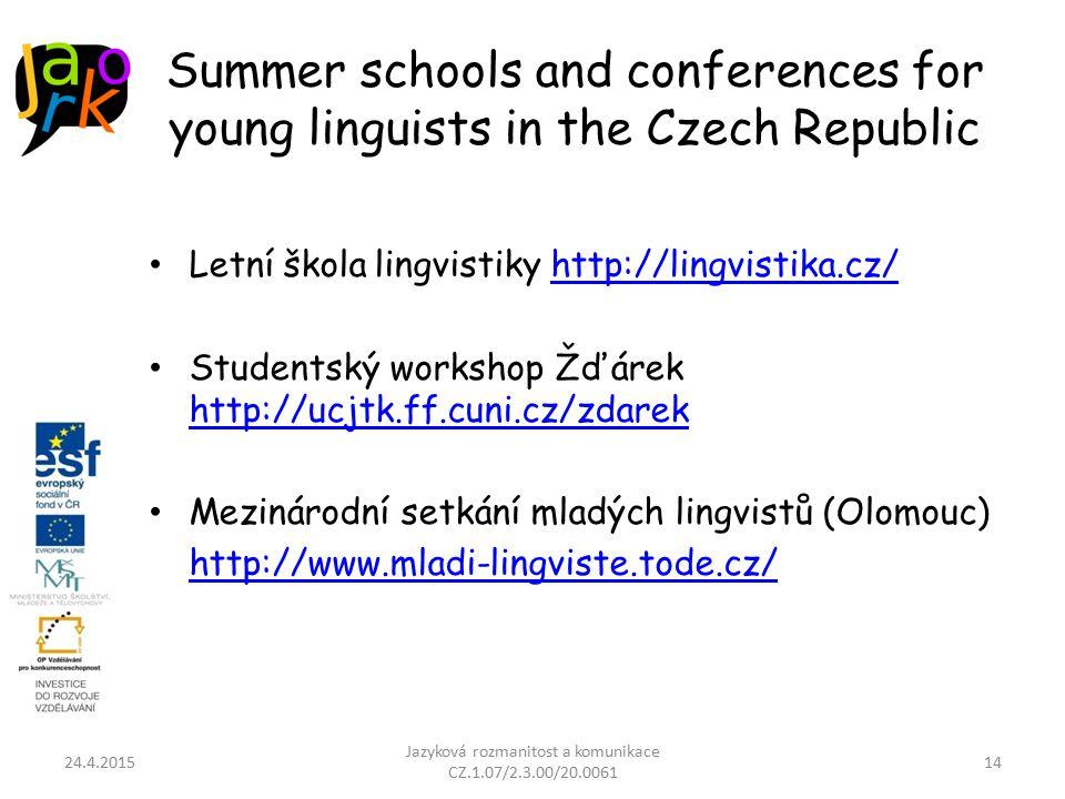Summer schools and conferences for young linguists in the Czech Republic Letní škola lingvistiky http://lingvistika.cz/http://lingvistika.cz/ Studentský workshop Žďárek http://ucjtk.ff.cuni.cz/zdarek http://ucjtk.ff.cuni.cz/zdarek Mezinárodní setkání mladých lingvistů (Olomouc) http://www.mladi-lingviste.tode.cz/ 24.4.2015 Jazyková rozmanitost a komunikace CZ.1.07/2.3.00/20.0061 14