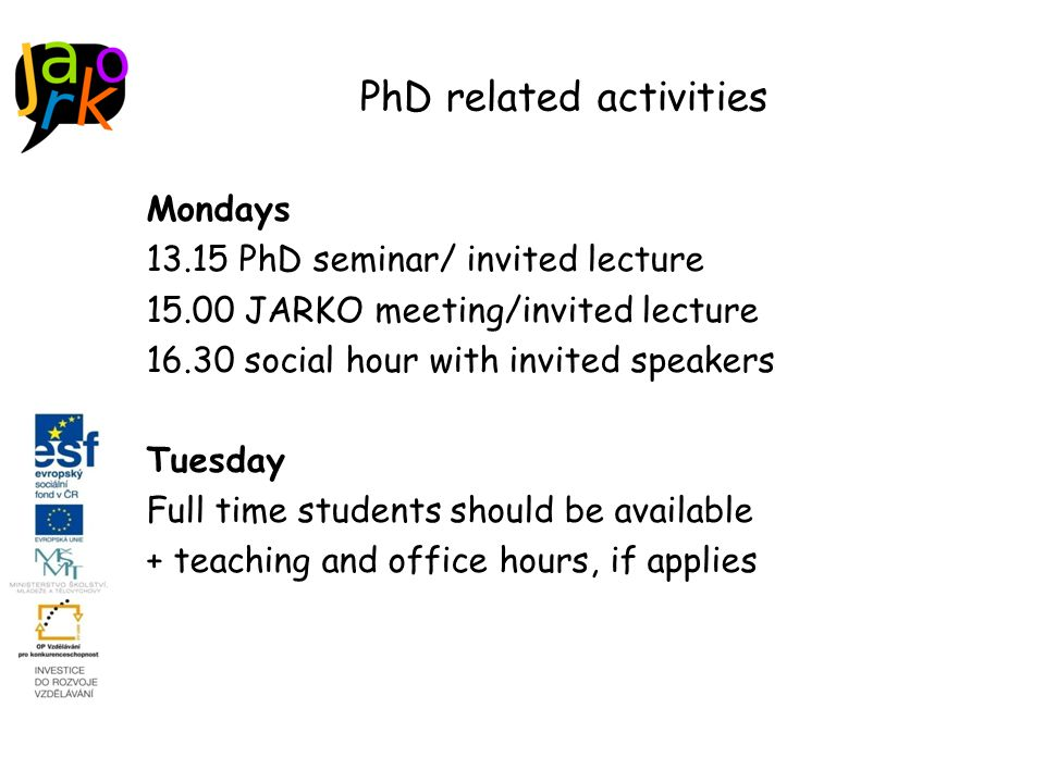 PhD related activities Mondays 13.15 PhD seminar/ invited lecture 15.00 JARKO meeting/invited lecture 16.30 social hour with invited speakers Tuesday Full time students should be available + teaching and office hours, if applies