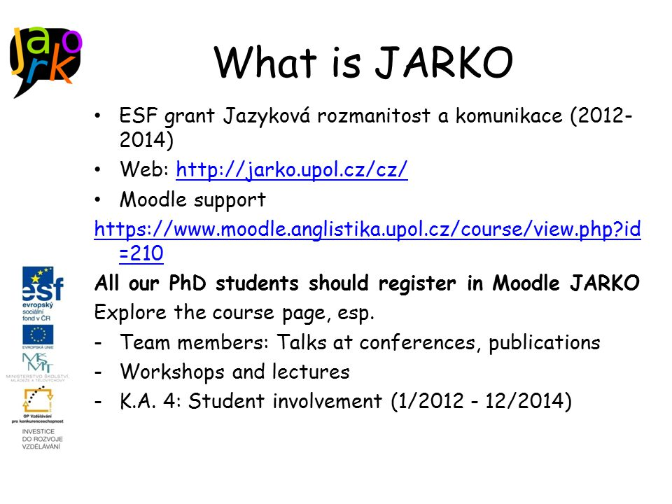 What is JARKO ESF grant Jazyková rozmanitost a komunikace (2012- 2014) Web: http://jarko.upol.cz/cz/http://jarko.upol.cz/cz/ Moodle support https://www.moodle.anglistika.upol.cz/course/view.php id =210 All our PhD students should register in Moodle JARKO Explore the course page, esp.