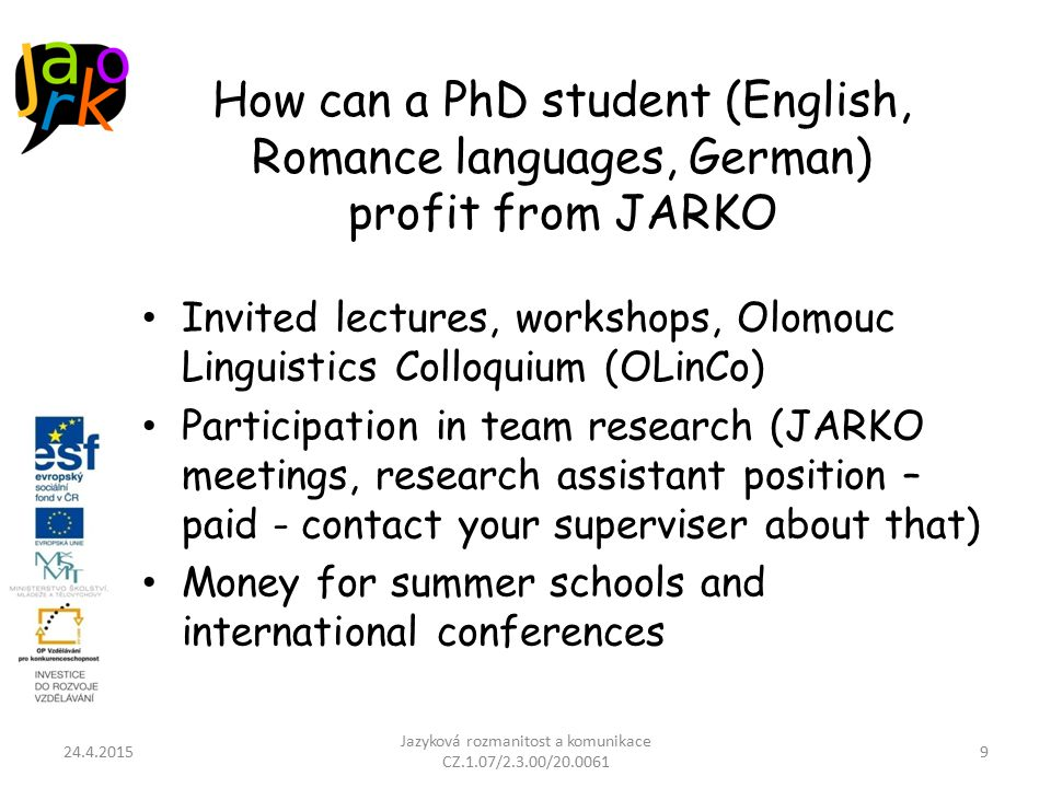 How can a PhD student (English, Romance languages, German) profit from JARKO Invited lectures, workshops, Olomouc Linguistics Colloquium (OLinCo) Participation in team research (JARKO meetings, research assistant position – paid - contact your superviser about that) Money for summer schools and international conferences 24.4.2015 Jazyková rozmanitost a komunikace CZ.1.07/2.3.00/20.0061 9