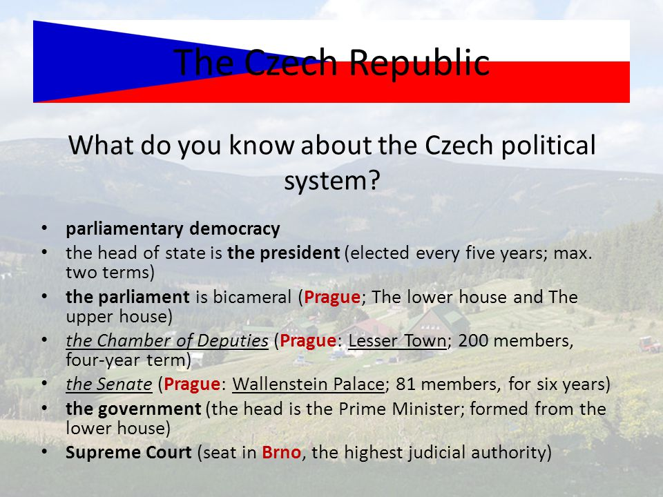 What do you know about the Czech political system? The Czech Republic parliamentary democracy the head of state is the president (elected every five y