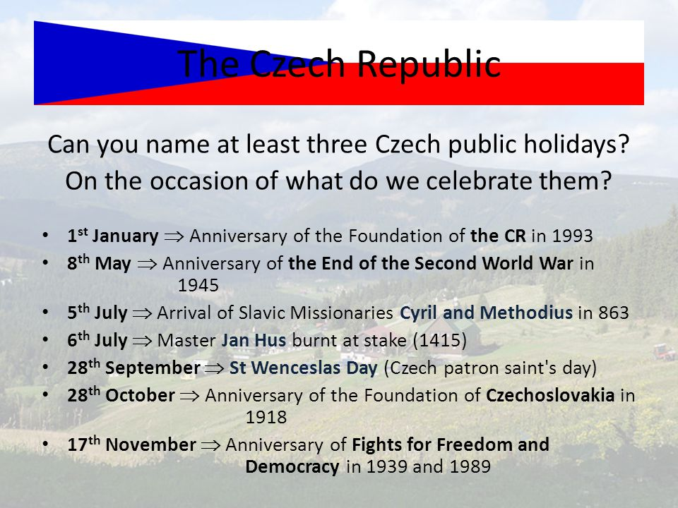 Can you name at least three Czech public holidays? On the occasion of what do we celebrate them? The Czech Republic 1 st January  Anniversary of the