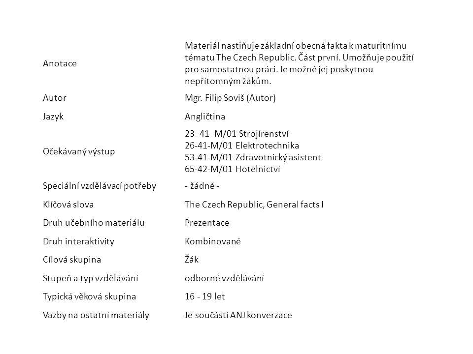 Anotace Materiál nastiňuje základní obecná fakta k maturitnímu tématu The Czech Republic. Část první. Umožňuje použití pro samostatnou práci. Je možné