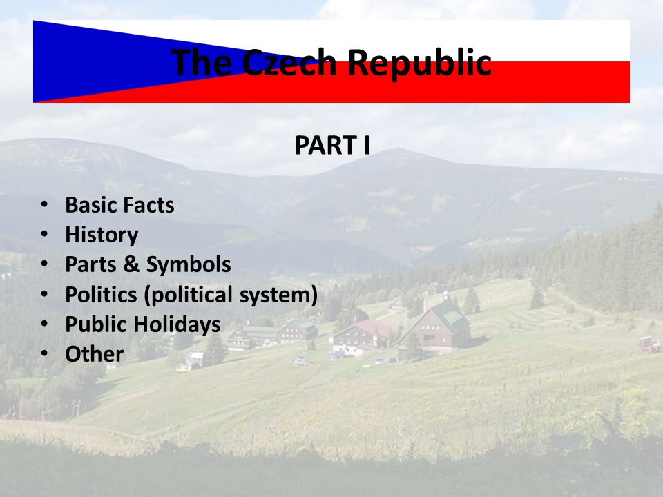 Basic Facts History Parts & Symbols Politics (political system) Public Holidays Other The Czech Republic PART I