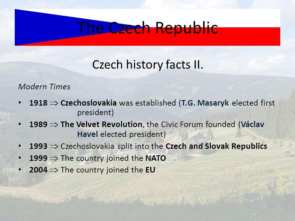 Czech history facts II. The Czech Republic Modern Times 1918  Czechoslovakia was established (T.G. Masaryk elected first president) 1989  The Velvet