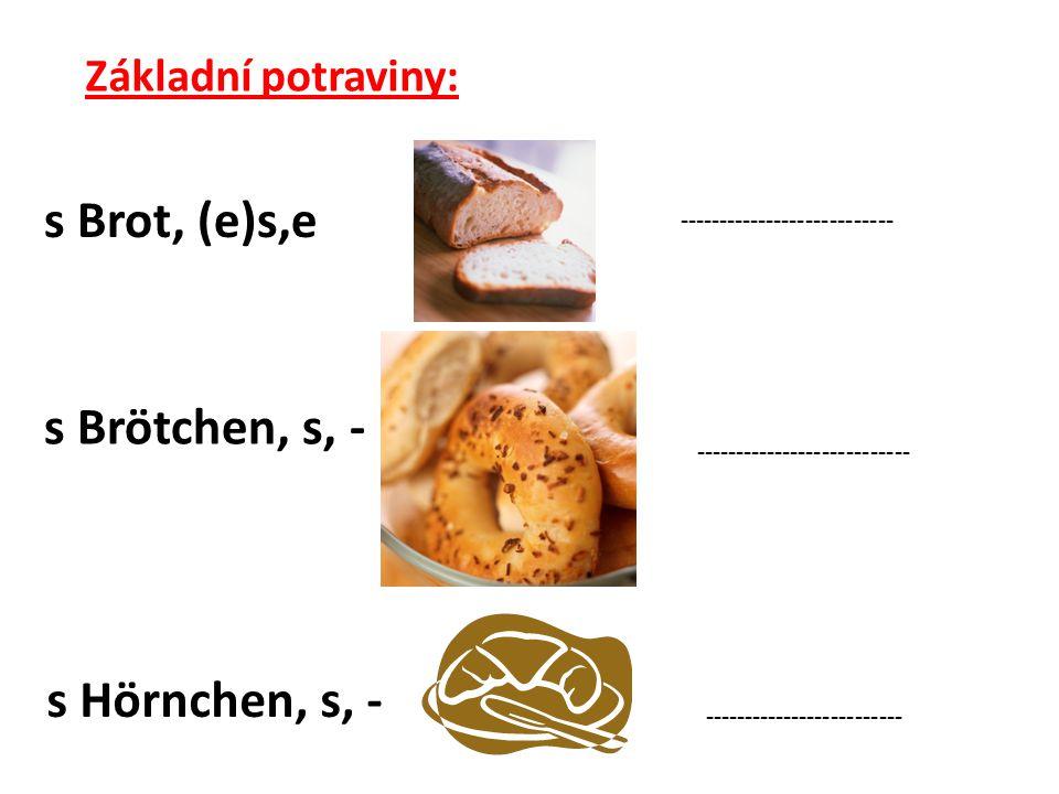 Základní potraviny: s Brot, (e)s,e --------------------------- s Brötchen, s, - s Hörnchen, s, - ------------------------- ---------------------------
