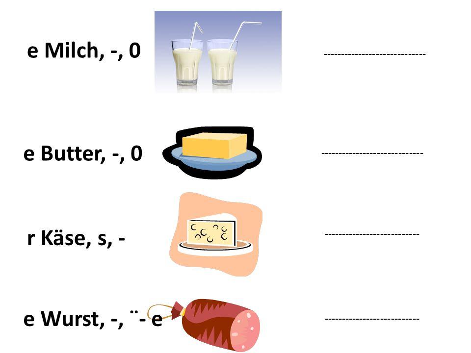 ----------------------------- e Milch, -, 0 e Butter, -, 0 ----------------------------- r Käse, s, - --------------------------- e Wurst, -, ¨- e ---------------------------