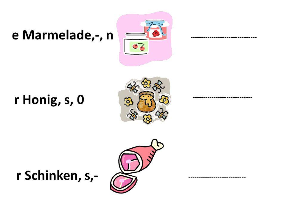 e Marmelade,-, n ------------------------------- r Honig, s, 0 ---------------------------- r Schinken, s,- ---------------------------