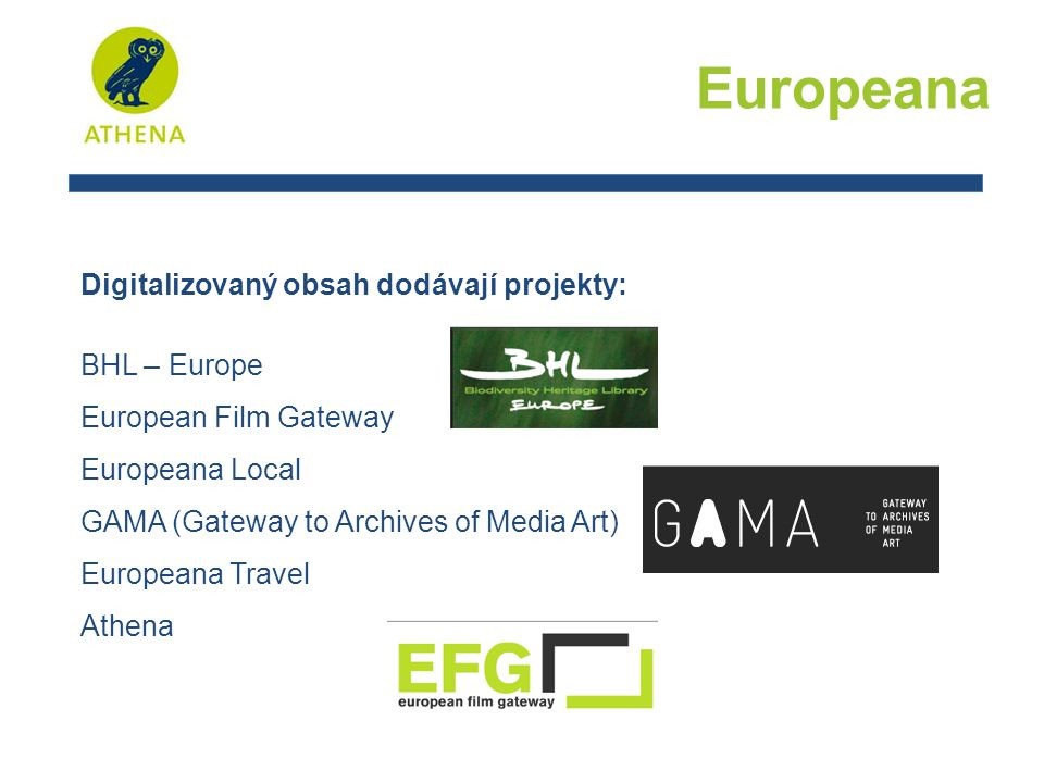 Europeana Digitalizovaný obsah dodávají projekty: BHL – Europe European Film Gateway Europeana Local GAMA (Gateway to Archives of Media Art) Europeana Travel Athena