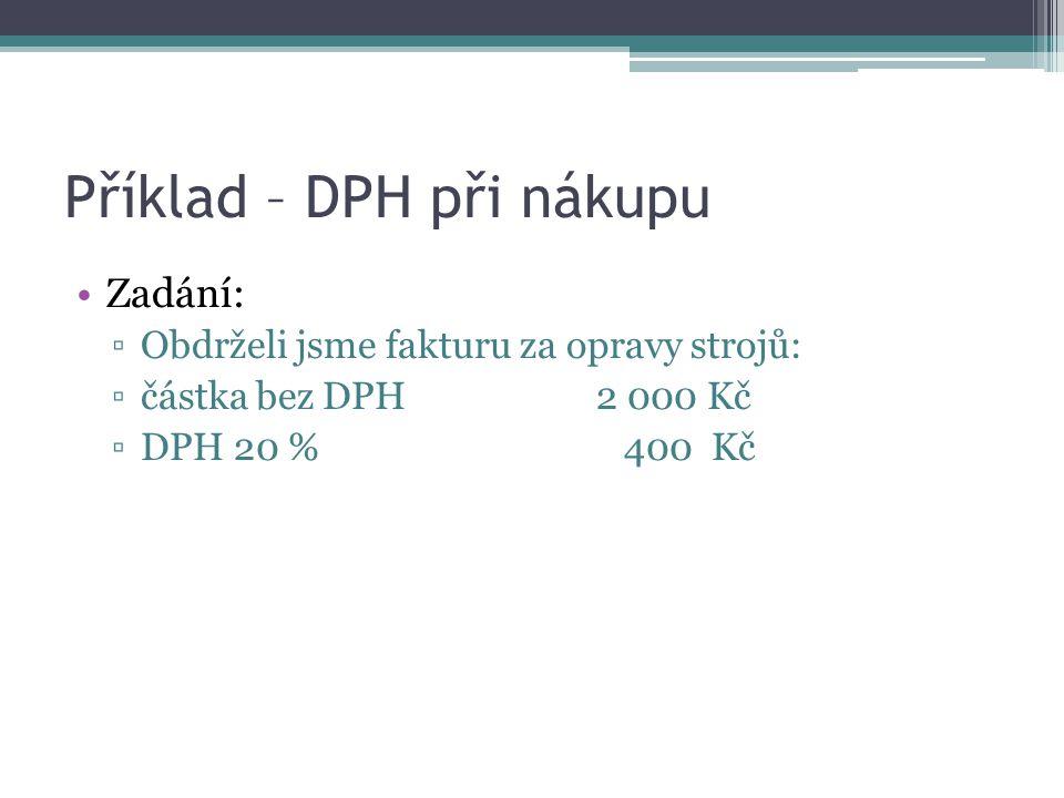 Příklad – DPH při nákupu Zadání: ▫Obdrželi jsme fakturu za opravy strojů: ▫částka bez DPH 2 000 Kč ▫DPH 20 % 400 Kč