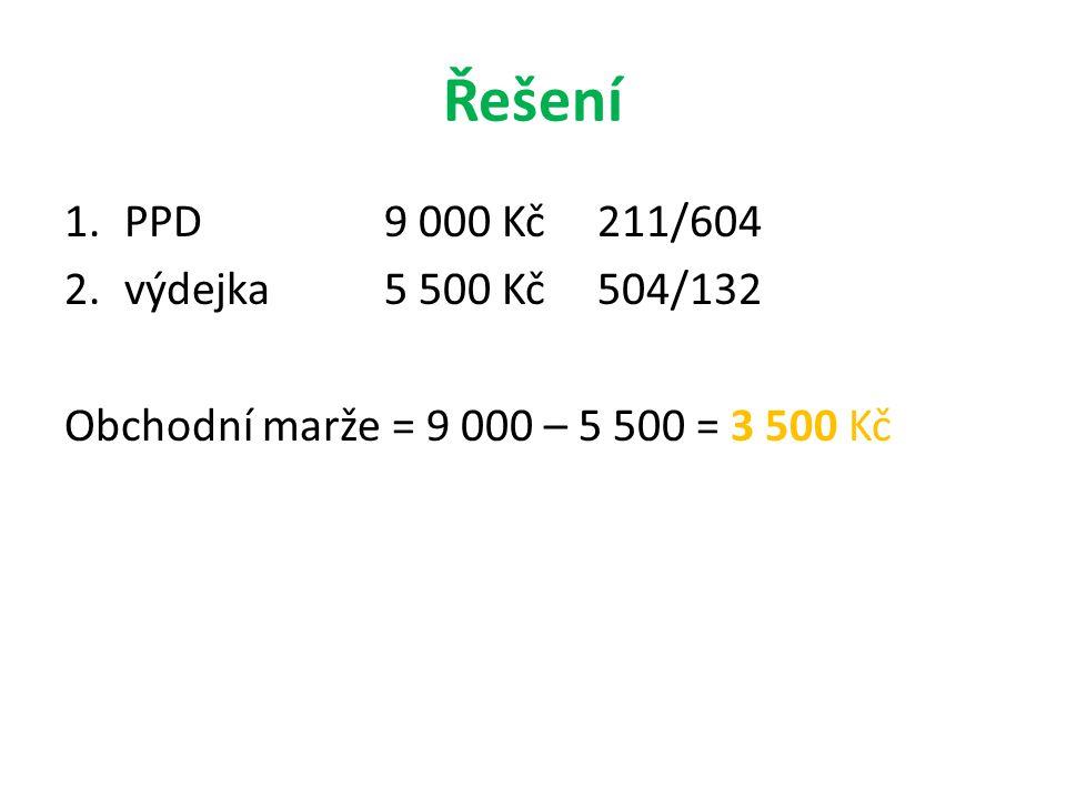Řešení 1.PPD9 000 Kč211/604 2.výdejka 5 500 Kč 504/132 Obchodní marže = 9 000 – 5 500 = 3 500 Kč