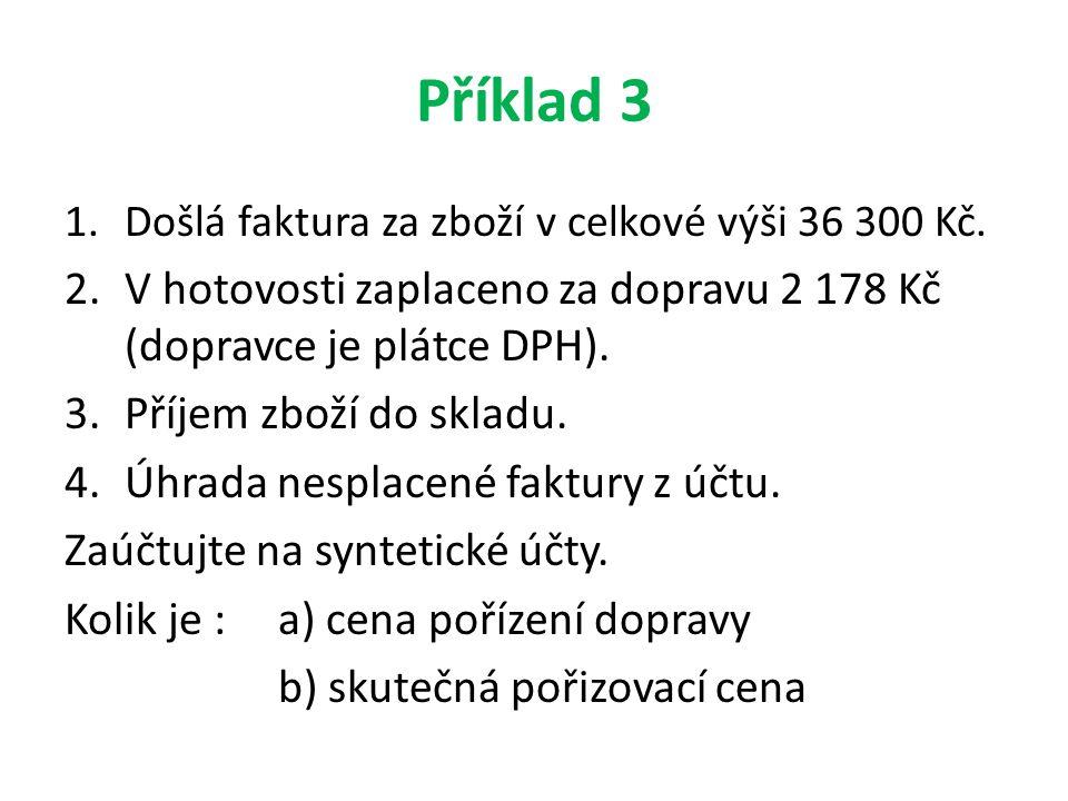Příklad 3 1.Došlá faktura za zboží v celkové výši 36 300 Kč. 2.V hotovosti zaplaceno za dopravu 2 178 Kč (dopravce je plátce DPH). 3.Příjem zboží do s
