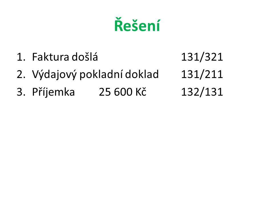Řešení 1.Faktura došlá131/321 2.Výdajový pokladní doklad131/211 3.Příjemka25 600 Kč132/131