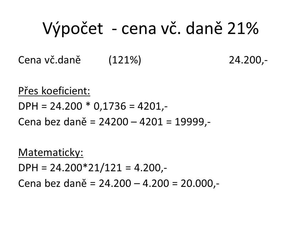 Výpočet - cena vč. daně 21% Cena vč.daně(121%)24.200,- Přes koeficient: DPH = 24.200 * 0,1736 = 4201,- Cena bez daně = 24200 – 4201 = 19999,- Matemati