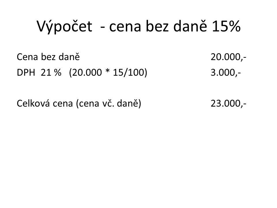Výpočet - cena bez daně 15% Cena bez daně20.000,- DPH 21 % (20.000 * 15/100) 3.000,- Celková cena (cena vč. daně)23.000,-
