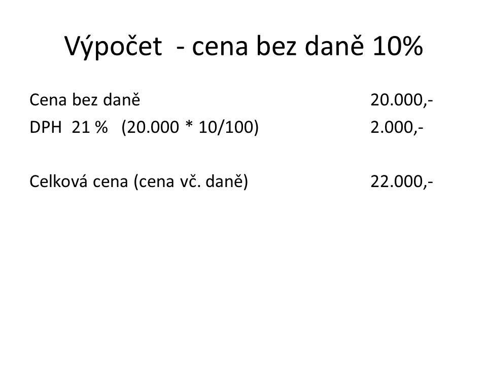 Výpočet - cena bez daně 10% Cena bez daně20.000,- DPH 21 % (20.000 * 10/100) 2.000,- Celková cena (cena vč. daně)22.000,-