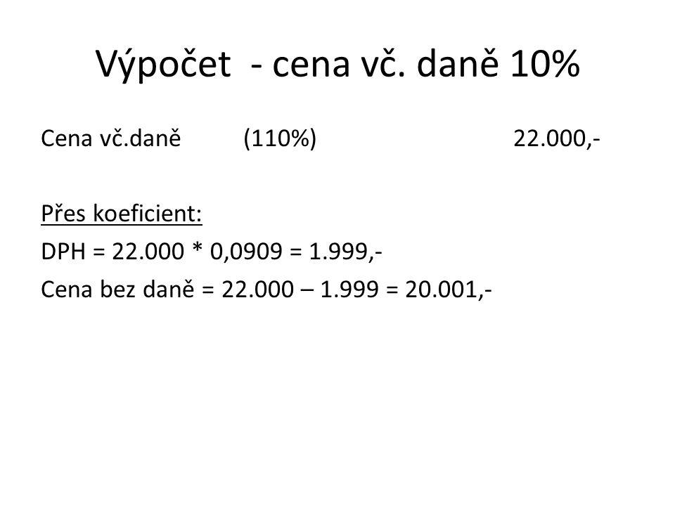 Výpočet - cena vč. daně 10% Cena vč.daně(110%)22.000,- Přes koeficient: DPH = 22.000 * 0,0909 = 1.999,- Cena bez daně = 22.000 – 1.999 = 20.001,-