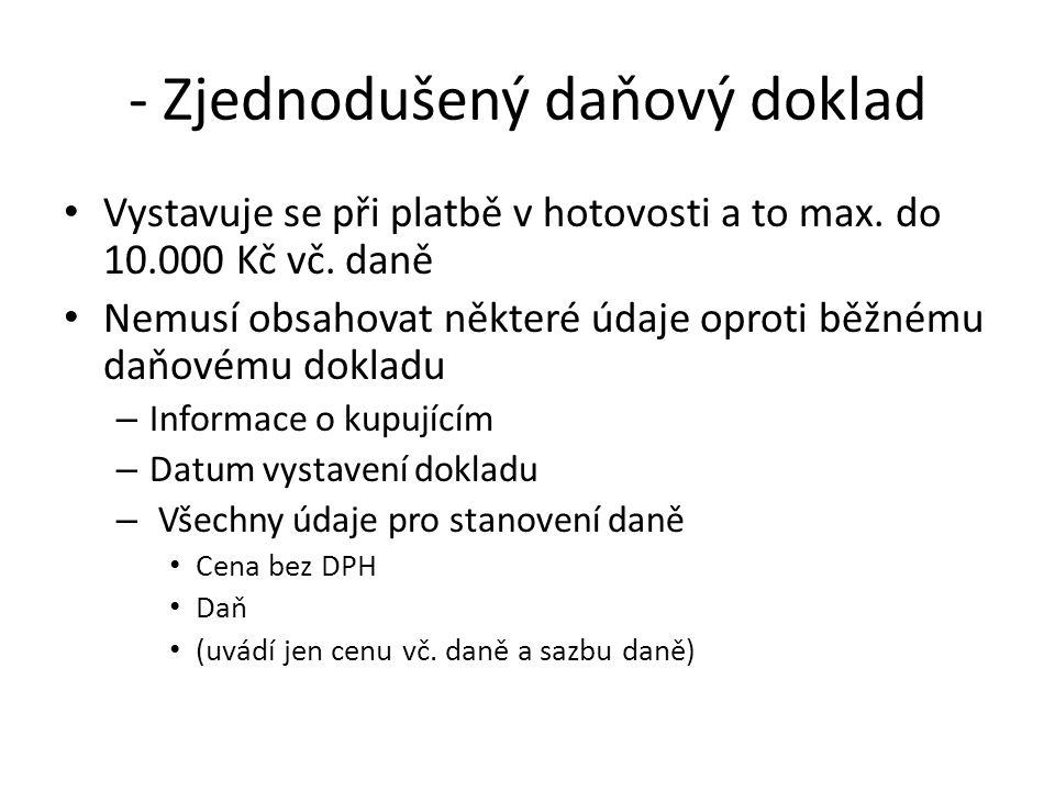 - Zjednodušený daňový doklad Vystavuje se při platbě v hotovosti a to max. do 10.000 Kč vč. daně Nemusí obsahovat některé údaje oproti běžnému daňovém