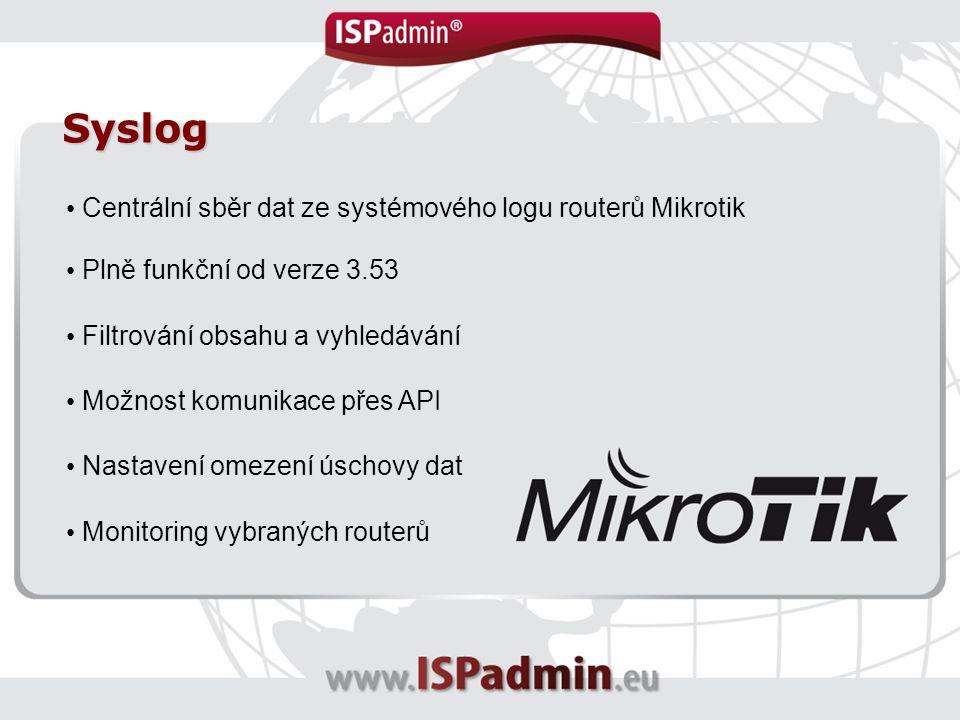 Syslog Centrální sběr dat ze systémového logu routerů Mikrotik Plně funkční od verze 3.53 Filtrování obsahu a vyhledávání Možnost komunikace přes API