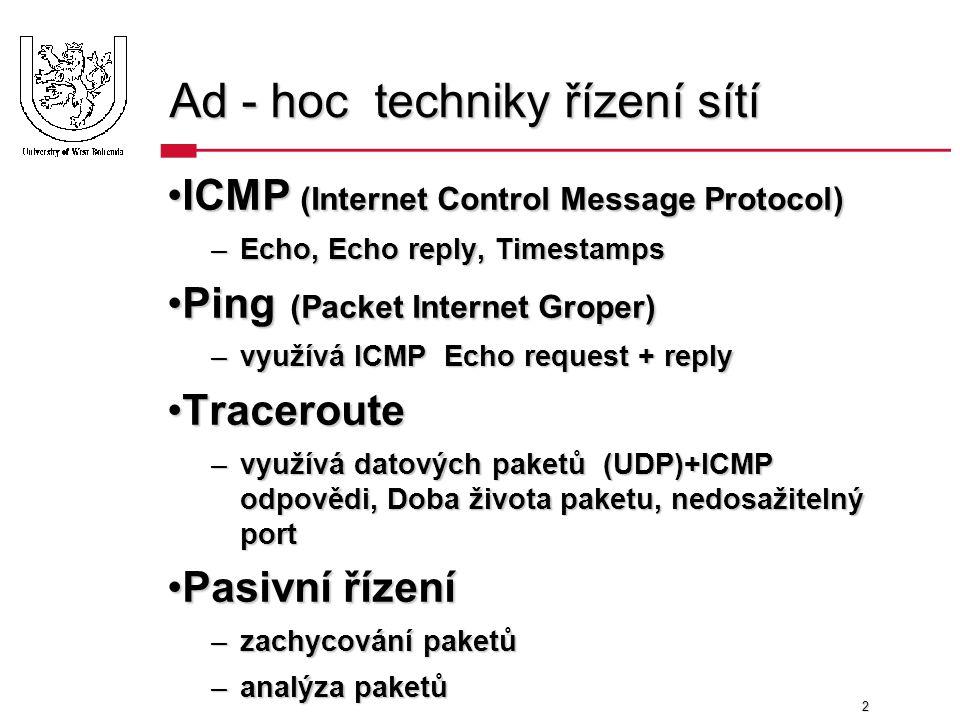 2 Ad - hoc techniky řízení sítí ICMP (Internet Control Message Protocol)ICMP (Internet Control Message Protocol) –Echo, Echo reply, Timestamps Ping (Packet Internet Groper)Ping (Packet Internet Groper) –využívá ICMP Echo request + reply TracerouteTraceroute –využívá datových paketů (UDP)+ICMP odpovědi, Doba života paketu, nedosažitelný port Pasivní řízeníPasivní řízení –zachycování paketů –analýza paketů