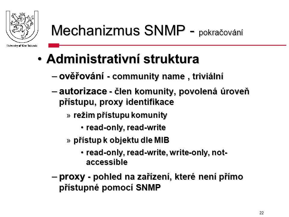 22 Mechanizmus SNMP - pokračování Administrativní strukturaAdministrativní struktura –ověřování - community name, triviální –autorizace - člen komunity, povolená úroveň přístupu, proxy identifikace »režim přístupu komunity read-only, read-writeread-only, read-write »přístup k objektu dle MIB read-only, read-write, write-only, not- accessibleread-only, read-write, write-only, not- accessible –proxy - pohled na zařízení, které není přímo přístupné pomocí SNMP
