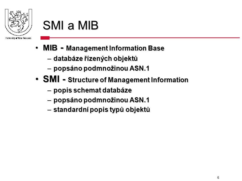 6 SMI a MIB MIB - Management Information BaseMIB - Management Information Base –databáze řízených objektů –popsáno podmnožinou ASN.1 SMI - Structure of Management InformationSMI - Structure of Management Information –popis schemat databáze –popsáno podmnožinou ASN.1 –standardní popis typů objektů