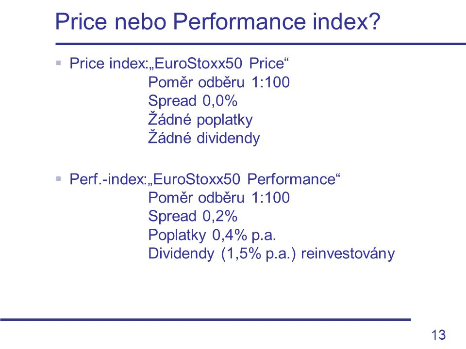 "13  Price index:""EuroStoxx50 Price"" Poměr odběru 1:100 Spread 0,0% Žádné poplatky Žádné dividendy  Perf.-index:""EuroStoxx50 Performance"" Poměr odběr"