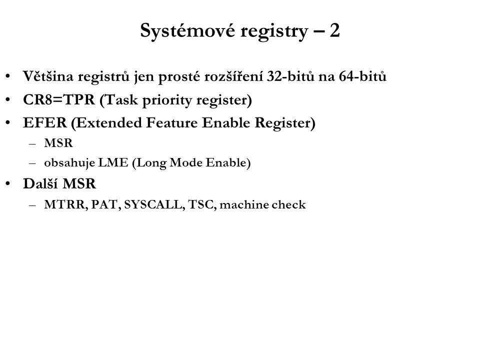 Systémové registry – 2 Většina registrů jen prosté rozšíření 32-bitů na 64-bitů CR8=TPR (Task priority register) EFER (Extended Feature Enable Register) –MSR –obsahuje LME (Long Mode Enable) Další MSR –MTRR, PAT, SYSCALL, TSC, machine check