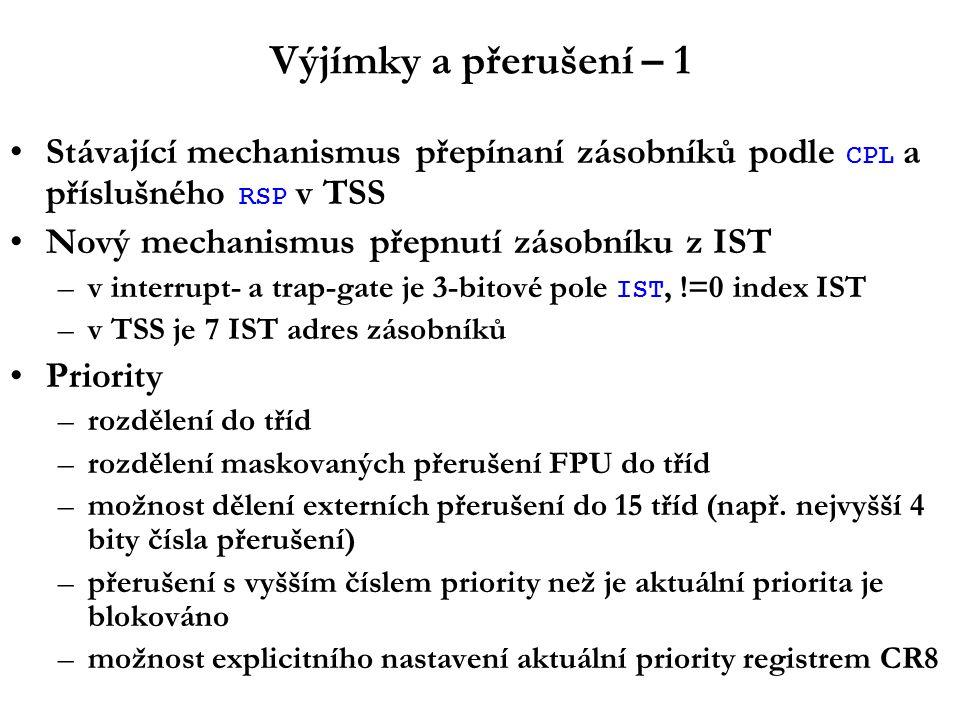 Výjímky a přerušení – 1 Stávající mechanismus přepínaní zásobníků podle CPL a příslušného RSP v TSS Nový mechanismus přepnutí zásobníku z IST –v interrupt- a trap-gate je 3-bitové pole IST, !=0 index IST –v TSS je 7 IST adres zásobníků Priority –rozdělení do tříd –rozdělení maskovaných přerušení FPU do tříd –možnost dělení externích přerušení do 15 tříd (např.