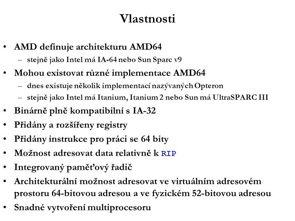 Vlastnosti AMD definuje architekturu AMD64 –stejně jako Intel má IA-64 nebo Sun Sparc v9 Mohou existovat různé implementace AMD64 –dnes existuje několik implementací nazývaných Opteron –stejně jako Intel má Itanium, Itanium 2 nebo Sun má UltraSPARC III Binárně plně kompatibilní s IA-32 Přidány a rozšířeny registry Přidány instrukce pro práci se 64 bity Možnost adresovat data relativně k RIP Integrovaný paměťový řadič Architekturální možnost adresovat ve virtuálním adresovém prostoru 64-bitovou adresou a ve fyzickém 52-bitovou adresou Snadné vytvoření multiprocesoru