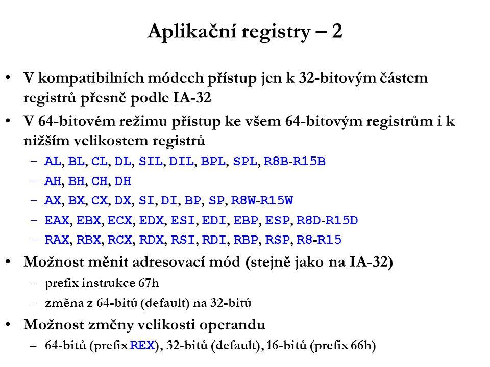 Aplikační registry – 2 V kompatibilních módech přístup jen k 32-bitovým částem registrů přesně podle IA-32 V 64-bitovém režimu přístup ke všem 64-bitovým registrům i k nižším velikostem registrů –AL, BL, CL, DL, SIL, DIL, BPL, SPL, R8B - R15B –AH, BH, CH, DH –AX, BX, CX, DX, SI, DI, BP, SP, R8W - R15W –EAX, EBX, ECX, EDX, ESI, EDI, EBP, ESP, R8D - R15D –RAX, RBX, RCX, RDX, RSI, RDI, RBP, RSP, R8 - R15 Možnost měnit adresovací mód (stejně jako na IA-32) –prefix instrukce 67h –změna z 64-bitů (default) na 32-bitů Možnost změny velikosti operandu –64-bitů (prefix REX ), 32-bitů (default), 16-bitů (prefix 66h)