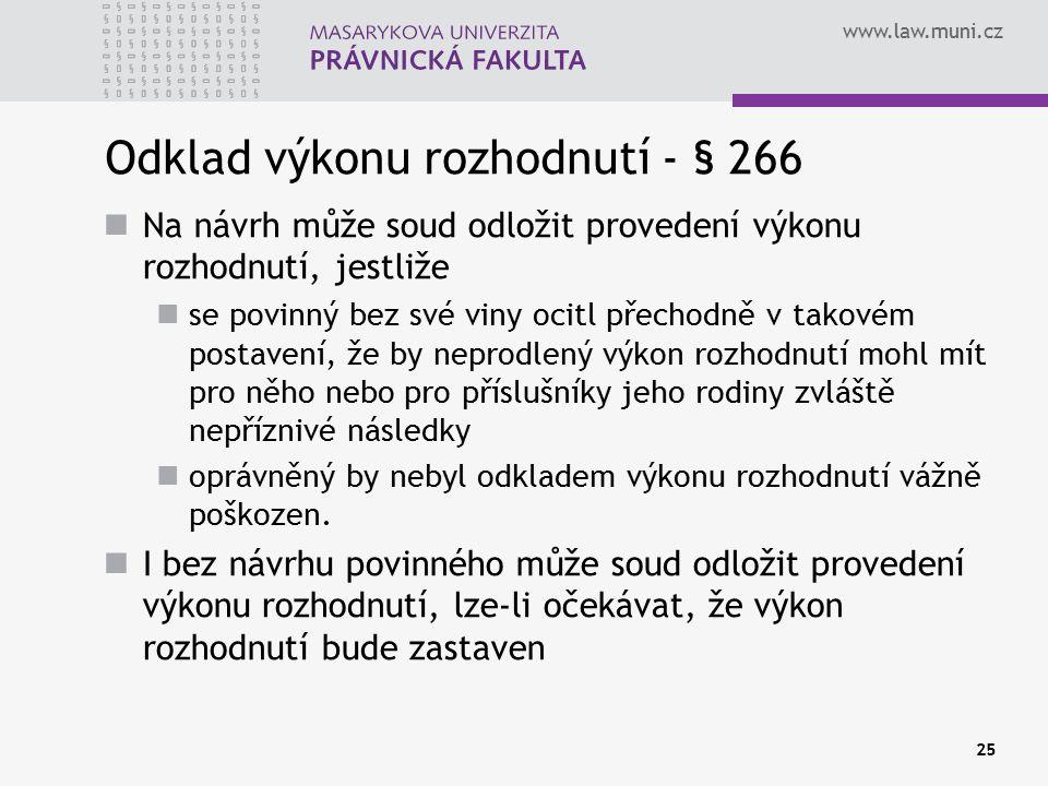 www.law.muni.cz 25 Odklad výkonu rozhodnutí - § 266 Na návrh může soud odložit provedení výkonu rozhodnutí, jestliže se povinný bez své viny ocitl přechodně v takovém postavení, že by neprodlený výkon rozhodnutí mohl mít pro něho nebo pro příslušníky jeho rodiny zvláště nepříznivé následky oprávněný by nebyl odkladem výkonu rozhodnutí vážně poškozen.