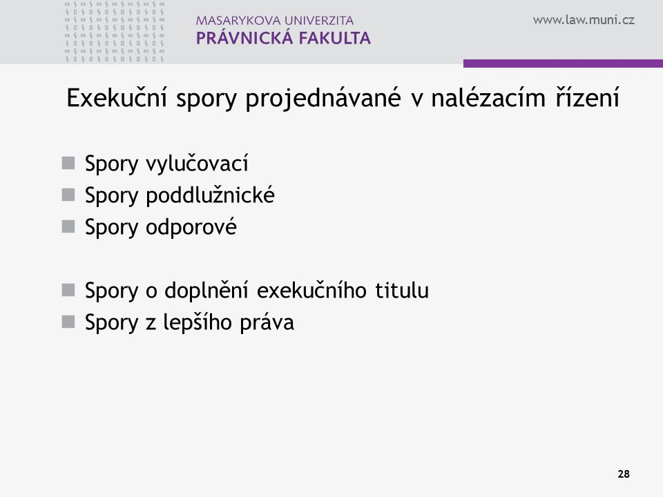 www.law.muni.cz 28 Exekuční spory projednávané v nalézacím řízení Spory vylučovací Spory poddlužnické Spory odporové Spory o doplnění exekučního titulu Spory z lepšího práva