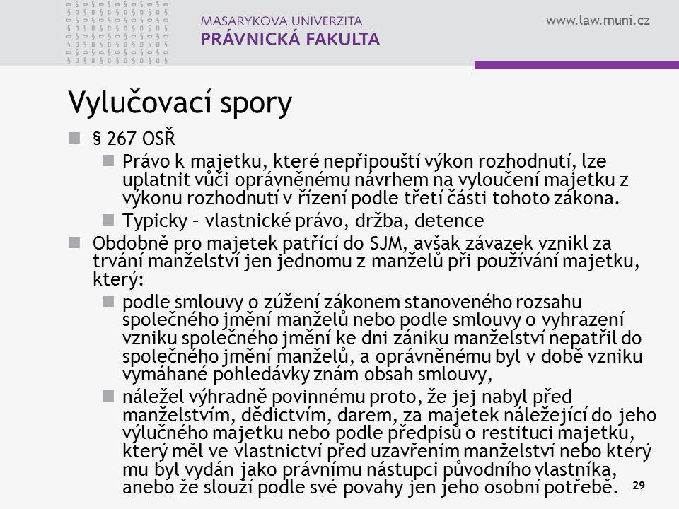 www.law.muni.cz 29 Vylučovací spory § 267 OSŘ Právo k majetku, které nepřipouští výkon rozhodnutí, lze uplatnit vůči oprávněnému návrhem na vyloučení majetku z výkonu rozhodnutí v řízení podle třetí části tohoto zákona.