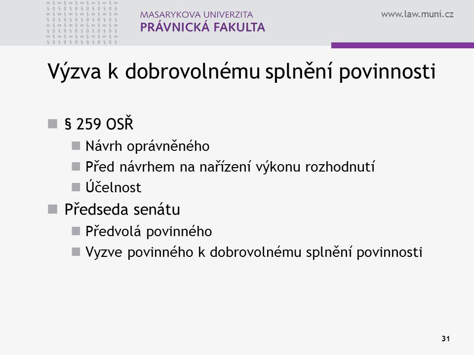 www.law.muni.cz 31 Výzva k dobrovolnému splnění povinnosti § 259 OSŘ Návrh oprávněného Před návrhem na nařízení výkonu rozhodnutí Účelnost Předseda senátu Předvolá povinného Vyzve povinného k dobrovolnému splnění povinnosti