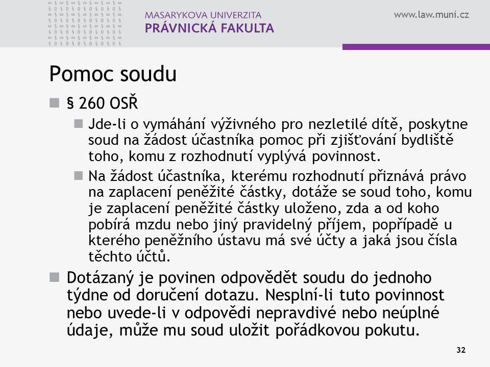 www.law.muni.cz 32 Pomoc soudu § 260 OSŘ Jde-li o vymáhání výživného pro nezletilé dítě, poskytne soud na žádost účastníka pomoc při zjišťování bydliště toho, komu z rozhodnutí vyplývá povinnost.