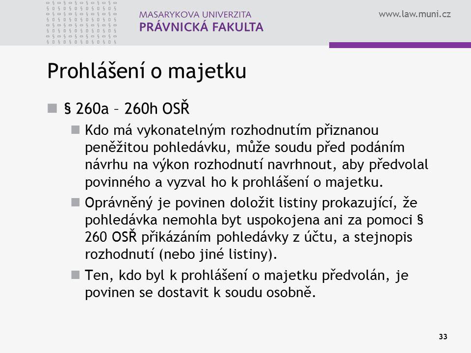 www.law.muni.cz 33 Prohlášení o majetku § 260a – 260h OSŘ Kdo má vykonatelným rozhodnutím přiznanou peněžitou pohledávku, může soudu před podáním návrhu na výkon rozhodnutí navrhnout, aby předvolal povinného a vyzval ho k prohlášení o majetku.