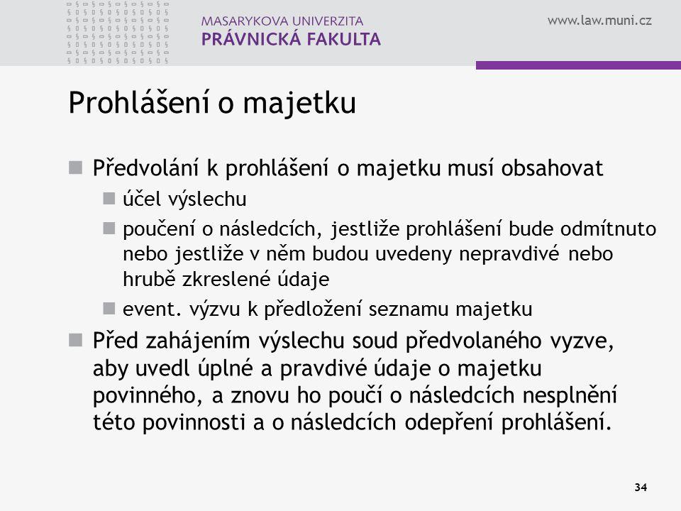 www.law.muni.cz 34 Prohlášení o majetku Předvolání k prohlášení o majetku musí obsahovat účel výslechu poučení o následcích, jestliže prohlášení bude odmítnuto nebo jestliže v něm budou uvedeny nepravdivé nebo hrubě zkreslené údaje event.