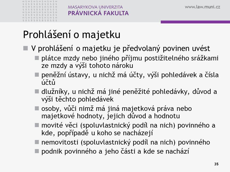 www.law.muni.cz 35 Prohlášení o majetku V prohlášení o majetku je předvolaný povinen uvést plátce mzdy nebo jiného příjmu postižitelného srážkami ze mzdy a výši tohoto nároku peněžní ústavy, u nichž má účty, výši pohledávek a čísla účtů dlužníky, u nichž má jiné peněžité pohledávky, důvod a výši těchto pohledávek osoby, vůči nimž má jiná majetková práva nebo majetkové hodnoty, jejich důvod a hodnotu movité věci (spoluvlastnický podíl na nich) povinného a kde, popřípadě u koho se nacházejí nemovitosti (spoluvlastnický podíl na nich) povinného podnik povinného a jeho části a kde se nachází
