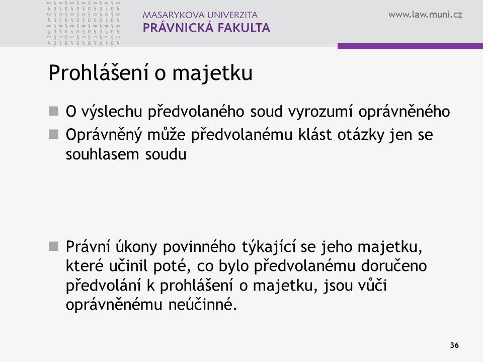 www.law.muni.cz 36 Prohlášení o majetku O výslechu předvolaného soud vyrozumí oprávněného Oprávněný může předvolanému klást otázky jen se souhlasem soudu Právní úkony povinného týkající se jeho majetku, které učinil poté, co bylo předvolanému doručeno předvolání k prohlášení o majetku, jsou vůči oprávněnému neúčinné.