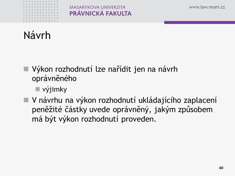 www.law.muni.cz 40 Návrh Výkon rozhodnutí lze nařídit jen na návrh oprávněného výjimky V návrhu na výkon rozhodnutí ukládajícího zaplacení peněžité částky uvede oprávněný, jakým způsobem má být výkon rozhodnutí proveden.