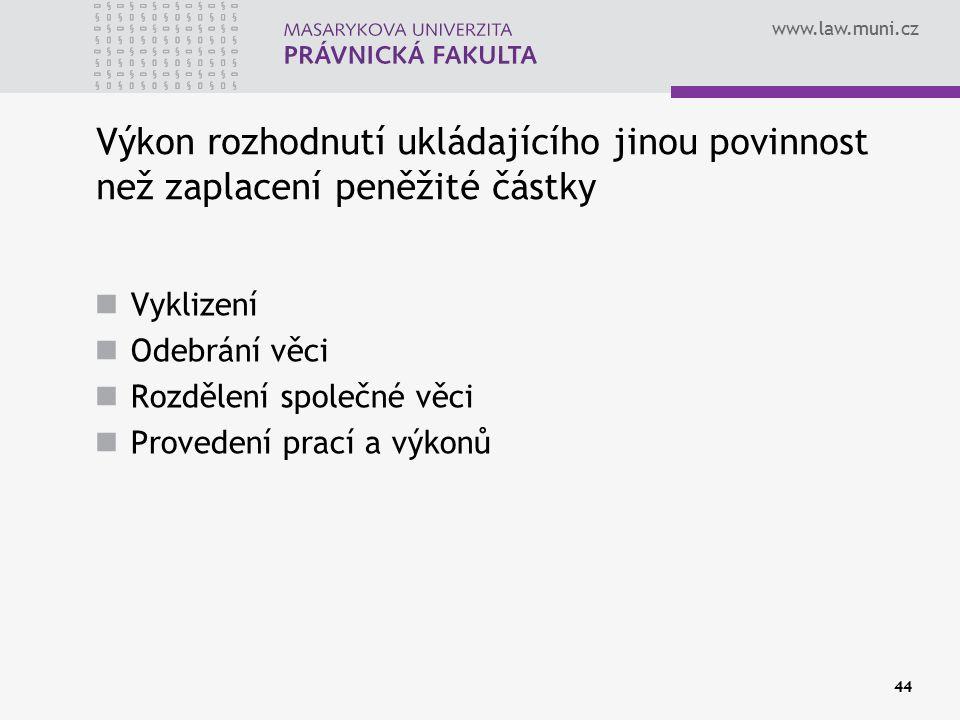www.law.muni.cz 44 Výkon rozhodnutí ukládajícího jinou povinnost než zaplacení peněžité částky Vyklizení Odebrání věci Rozdělení společné věci Provedení prací a výkonů