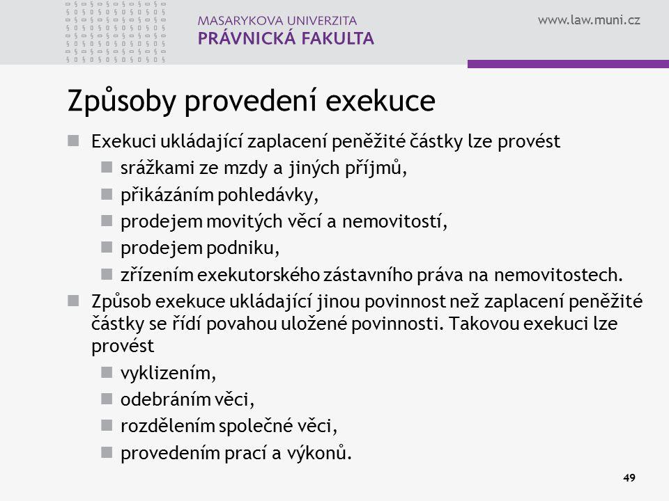 www.law.muni.cz 49 Způsoby provedení exekuce Exekuci ukládající zaplacení peněžité částky lze provést srážkami ze mzdy a jiných příjmů, přikázáním pohledávky, prodejem movitých věcí a nemovitostí, prodejem podniku, zřízením exekutorského zástavního práva na nemovitostech.