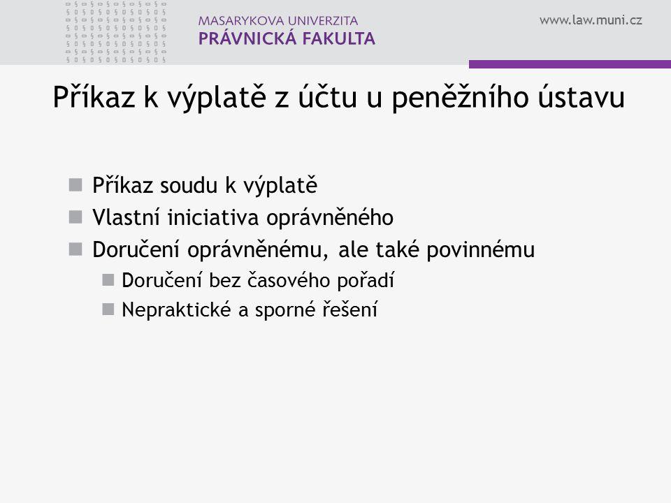 www.law.muni.cz Příkaz k výplatě z účtu u peněžního ústavu Příkaz soudu k výplatě Vlastní iniciativa oprávněného Doručení oprávněnému, ale také povinnému Doručení bez časového pořadí Nepraktické a sporné řešení