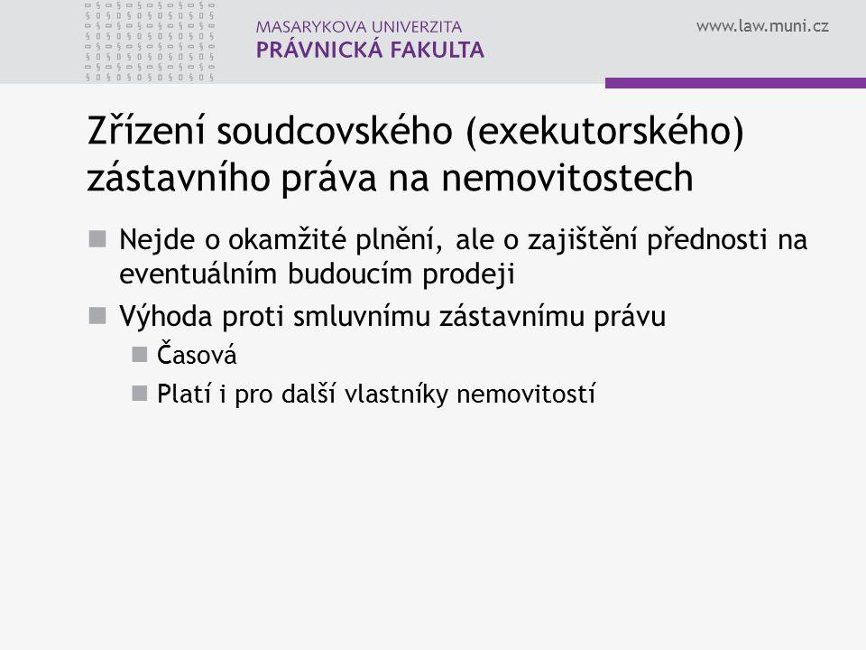 www.law.muni.cz Zřízení soudcovského (exekutorského) zástavního práva na nemovitostech Nejde o okamžité plnění, ale o zajištění přednosti na eventuálním budoucím prodeji Výhoda proti smluvnímu zástavnímu právu Časová Platí i pro další vlastníky nemovitostí