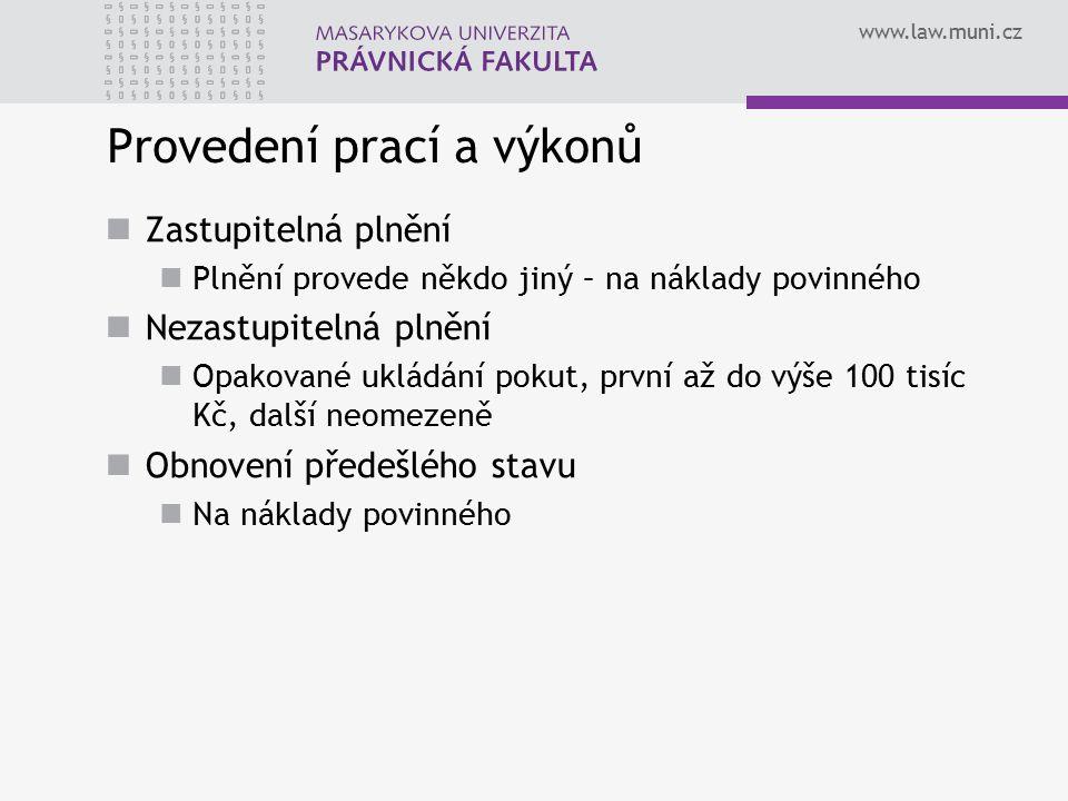 www.law.muni.cz Provedení prací a výkonů Zastupitelná plnění Plnění provede někdo jiný – na náklady povinného Nezastupitelná plnění Opakované ukládání pokut, první až do výše 100 tisíc Kč, další neomezeně Obnovení předešlého stavu Na náklady povinného