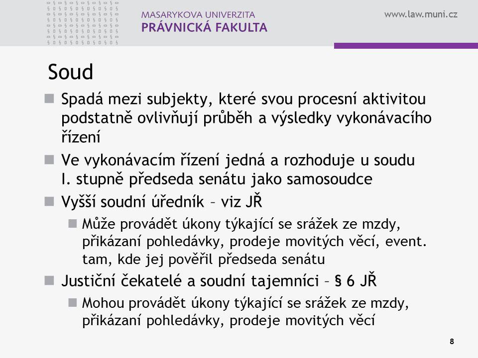 www.law.muni.cz 8 Soud Spadá mezi subjekty, které svou procesní aktivitou podstatně ovlivňují průběh a výsledky vykonávacího řízení Ve vykonávacím řízení jedná a rozhoduje u soudu I.
